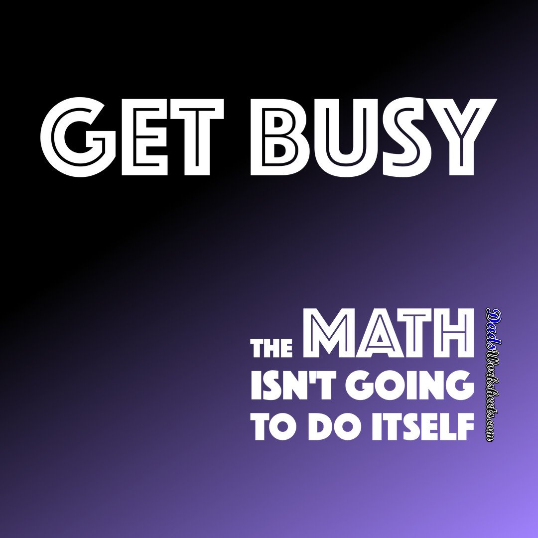 Get Busy! The Math Doesn't Do Itself!